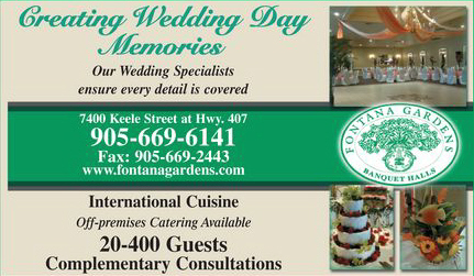 Fontana Gardens Banquet Halls - 905-669-6141 - Creating Wedding Day Memories for 20 - 400 guests. Off-premise catering available. - Click here to visit our website!